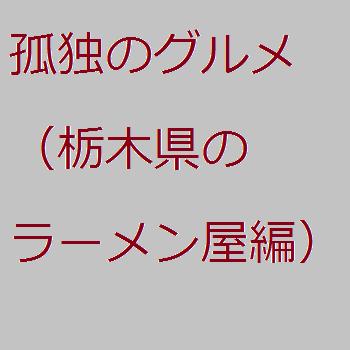 孤独のグルメ(栃木県のあるラーメン屋編)