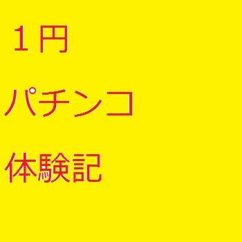 1円パチンコ体験記